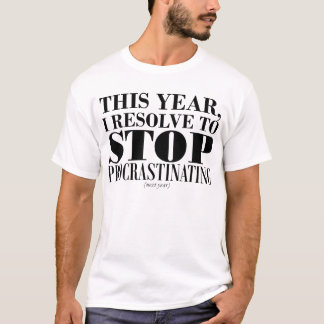 I resolve to stop procrastinating.. next year T-Shirt