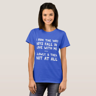I Run the Way Boys Fall in Love With Me... T-Shirt