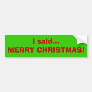 I said...MERRY CHRISTMAS! Bumper Sticker
