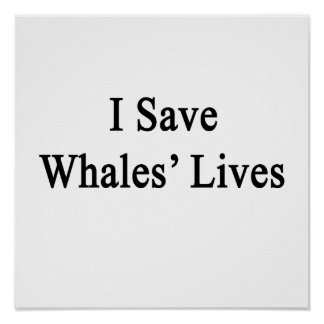 I Save Whales Lives Posters