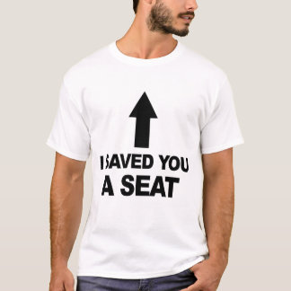 I SAVE YOU A SEAT. T-Shirt
