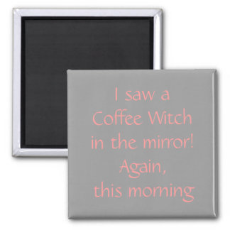 I saw a Coffee Witch in the mirror! Again, this... 2 Inch Square Magnet