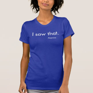 """""""I saw that"""" -Karma T-Shirt"""