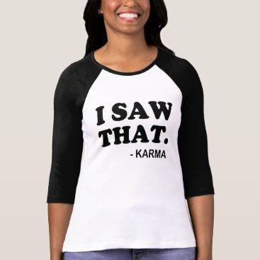 worksaheart I Saw That said Karma Funny T-Shirt