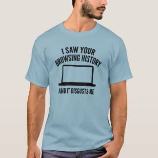I Saw Your Browsing History And It Disgusts Me T-Shirt