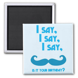 I say, I say, I say, is it your BIRTHDAY moustache 2 Inch Square Magnet