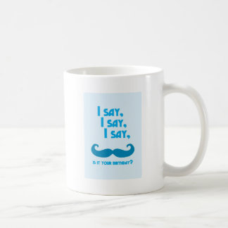 I say, I say, I say, is it your BIRTHDAY moustache Coffee Mug