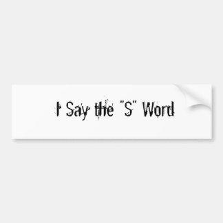 "I Say the ""S"" Word Car Bumper Sticker"