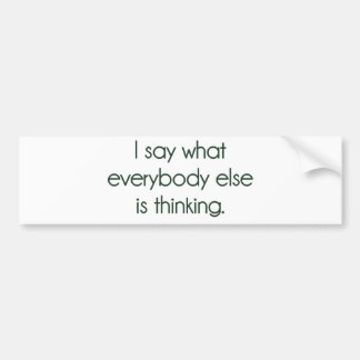 I Say What Everybody Else Is Thinking Car Bumper Sticker
