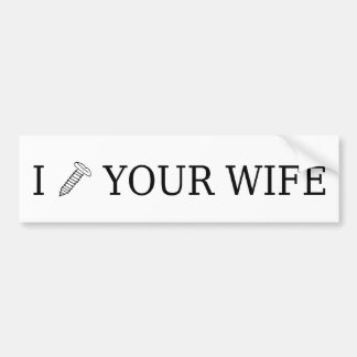 I Screw Your Wife Bumper Sticker