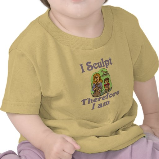 I Sculpt Therefore I Am T Shirts