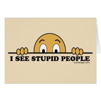I See Stupid People Card