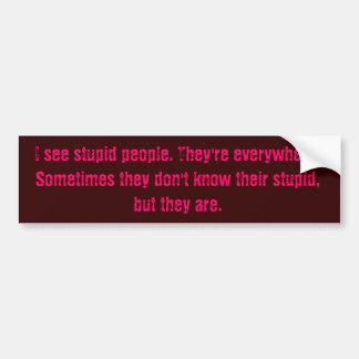 I see stupid people. They're everywhere. Someti... Bumper Sticker