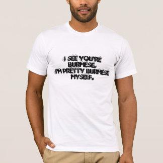 I see you're Burmese. I'm pretty Burmese myself. T-Shirt