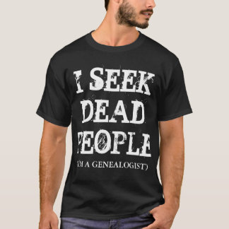 I SEEK DEAD PEOPLE (I'M A GENEALOGIST) T-Shirt