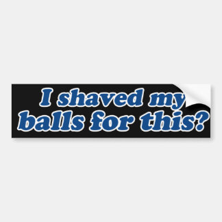 I Shaved my Balls for this? Bumper Sticker