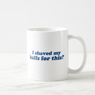 I Shaved my Balls for this? Coffee Mug