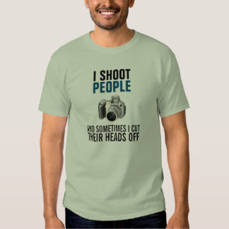 I shoot people and sometimes cut their heads off shirt