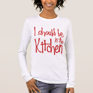 I should be in the Kitchen hausfrau Long Sleeve T-Shirt