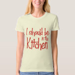 I should be in the Kitchen hausfrau Tshirts