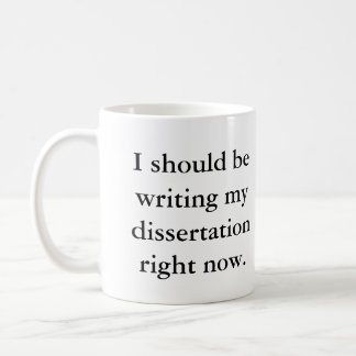 I should be writing my dissertation right now. coffee mug