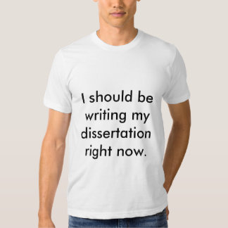 I should be writing my dissertation right now. t-shirt