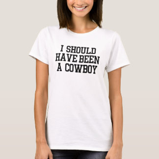 I Should Have Been A Cowboy T-Shirt
