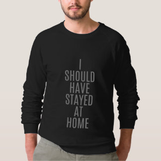 'I Should Have Stayed At Home' Sweatshirt