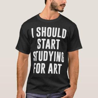 I Should Start Studying for Art T-Shirt