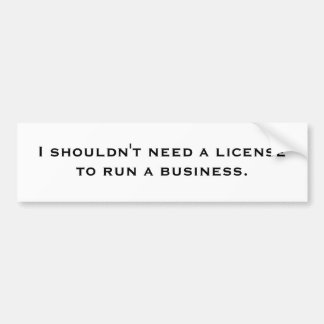 I shouldn't need a license to run a business. bumper stickers