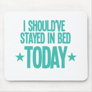 I should've stayed in bed today mouse pad