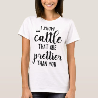 i show cattle that are prettier than you farm T-Shirt