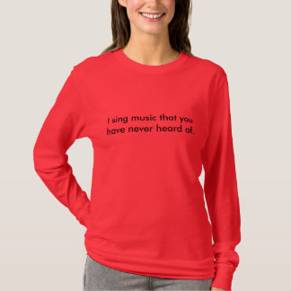 I sing music that you have never heard of. T-Shirt