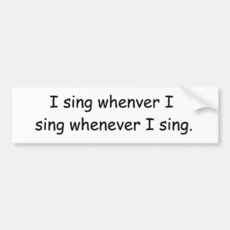 I sing whenever I sing. bumper sticker