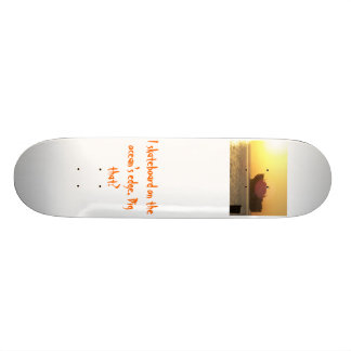 I skateboard on the ocea...