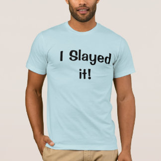 I Slayed it! T-Shirt