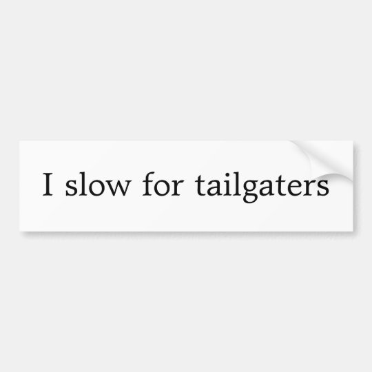 I slow for tailgaters bumper sticker