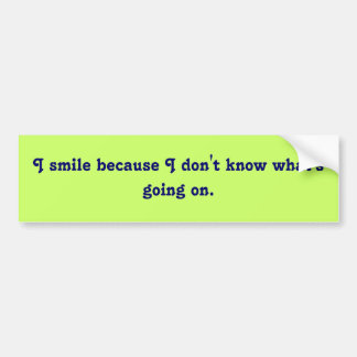 I smile because I don't know what's going on. Car Bumper Sticker