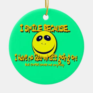 I SMILE BECAUSE...V1 CERAMIC ORNAMENT