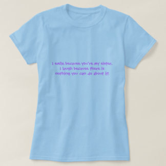 I smile because you're my sister,I laugh becaus... T Shirt