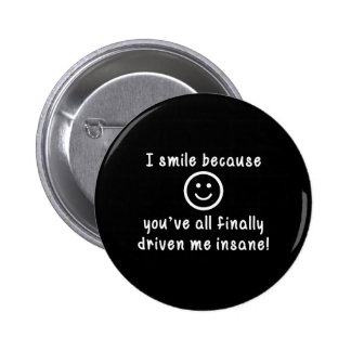 I Smile Because You've All Finally Driven Me Insan 2 Inch Round Button