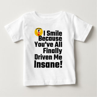 I Smile Because You've All Finally Driven Me Insan Baby T-Shirt