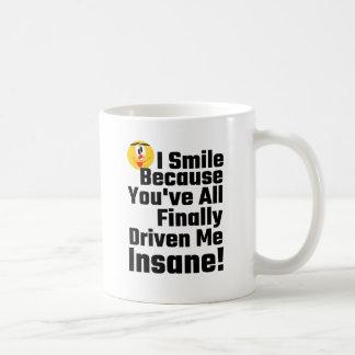 I Smile Because You've All Finally Driven Me Insan Coffee Mug