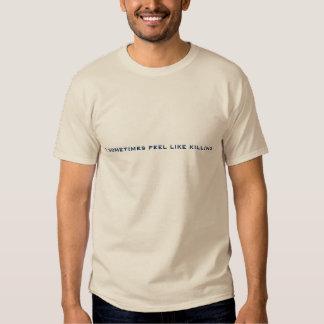 I sometimes feel like killing. t-shirt