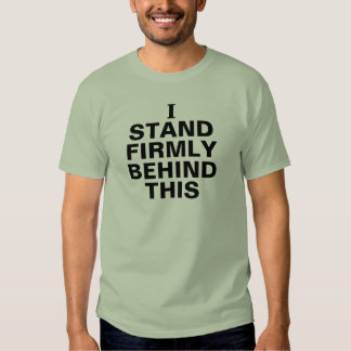 I Stand Firmly Behind This T-Shirt