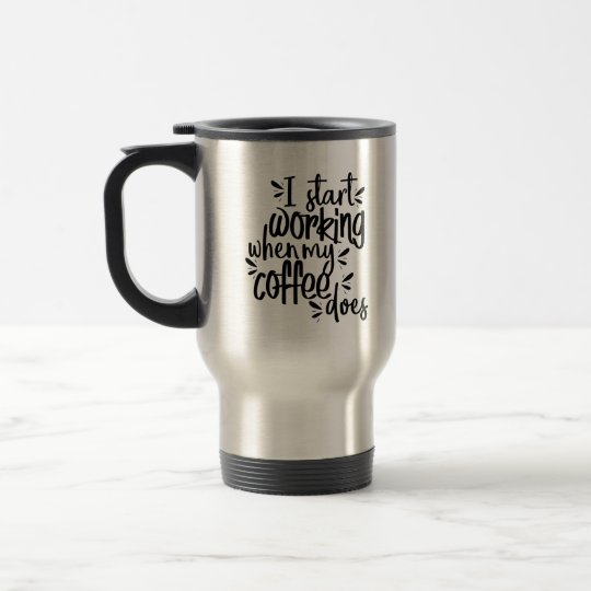 i start working when my coffee does travel mug zazzle com