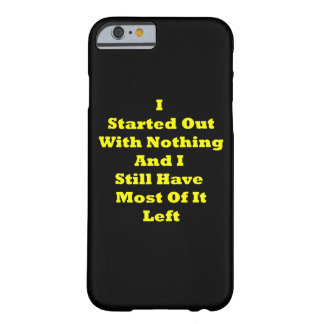 I Started Out With Nothing Sarcastic Barely There iPhone 6 Case