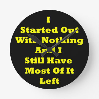 I Started Out With Nothing Sarcastic Round Clock