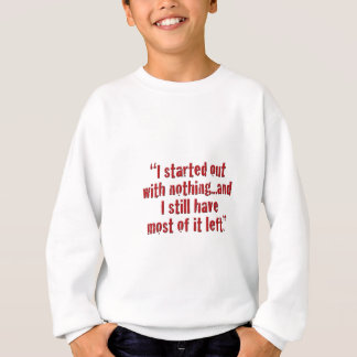 """""""I started out with nothing... Sweatshirt"""