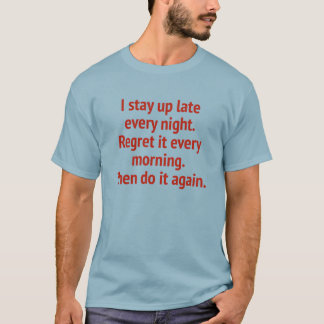 I Stay Up Late Every Night. Regret It Every Mornin T-Shirt